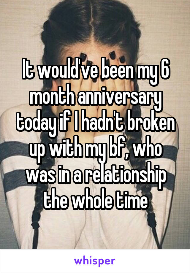 It would've been my 6 month anniversary today if I hadn't broken up with my bf, who was in a relationship the whole time