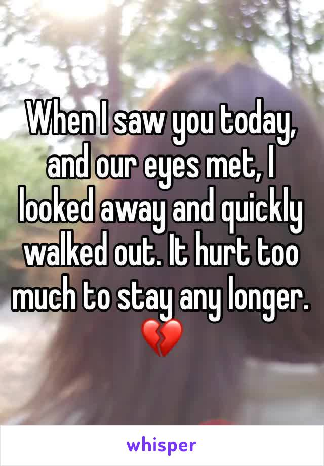 When I saw you today, and our eyes met, I looked away and quickly walked out. It hurt too much to stay any longer. 💔
