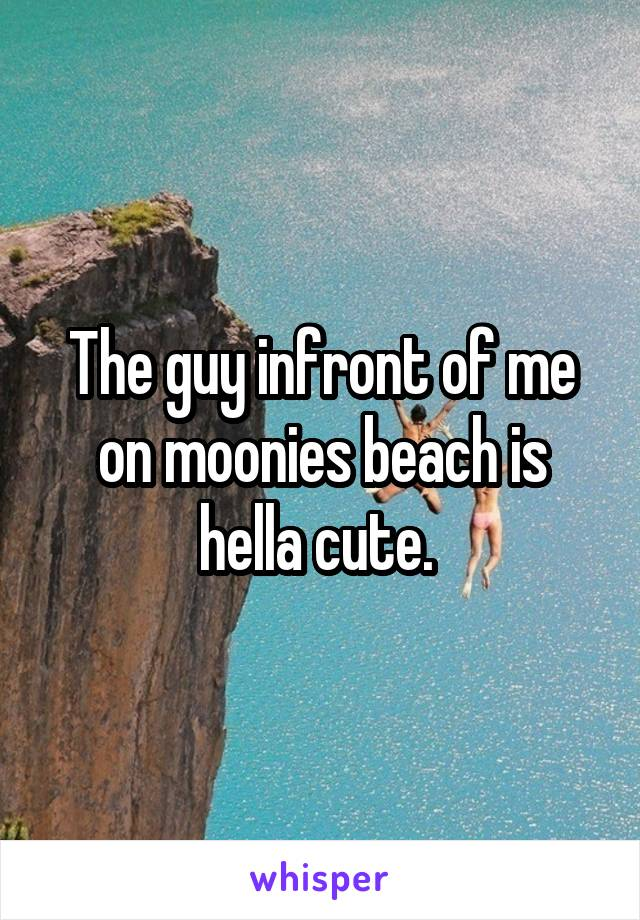 The guy infront of me on moonies beach is hella cute.