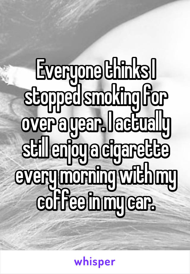 Everyone thinks I stopped smoking for over a year. I actually still enjoy a cigarette every morning with my coffee in my car.