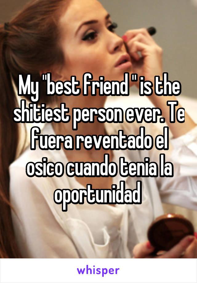 """My """"best friend """" is the shitiest person ever. Te fuera reventado el osico cuando tenia la oportunidad"""