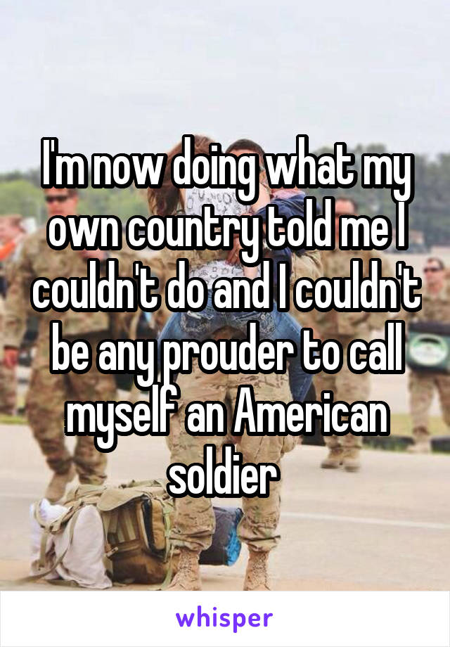 I'm now doing what my own country told me I couldn't do and I couldn't be any prouder to call myself an American soldier