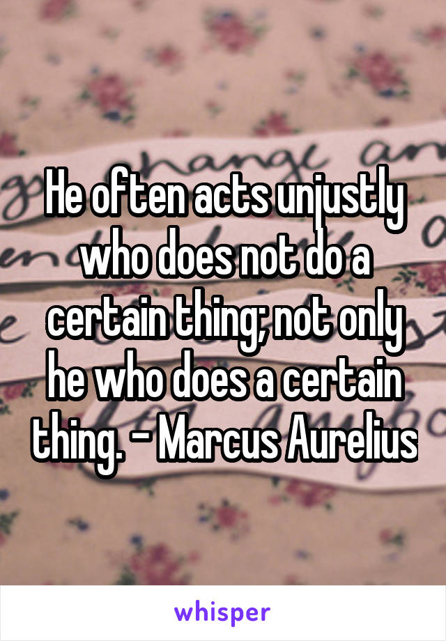 He often acts unjustly who does not do a certain thing; not only he who does a certain thing. - Marcus Aurelius