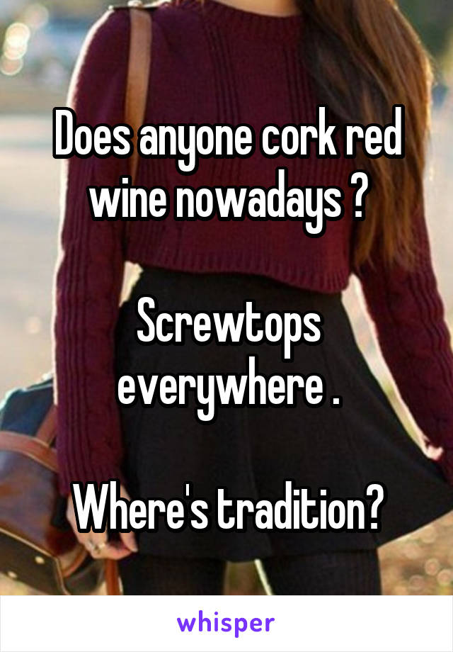Does anyone cork red wine nowadays ?  Screwtops everywhere .  Where's tradition?