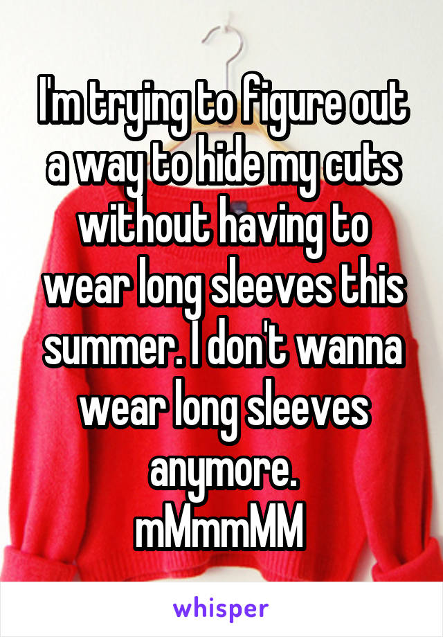 I'm trying to figure out a way to hide my cuts without having to wear long sleeves this summer. I don't wanna wear long sleeves anymore. mMmmMM