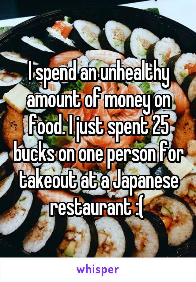 I spend an unhealthy amount of money on food. I just spent 25 bucks on one person for takeout at a Japanese restaurant :(