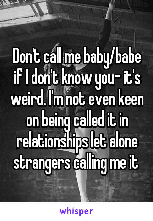 Don't call me baby/babe if I don't know you- it's weird. I'm not even keen on being called it in relationships let alone strangers calling me it