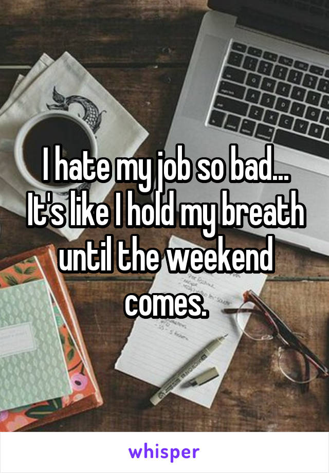 I hate my job so bad... It's like I hold my breath until the weekend comes.