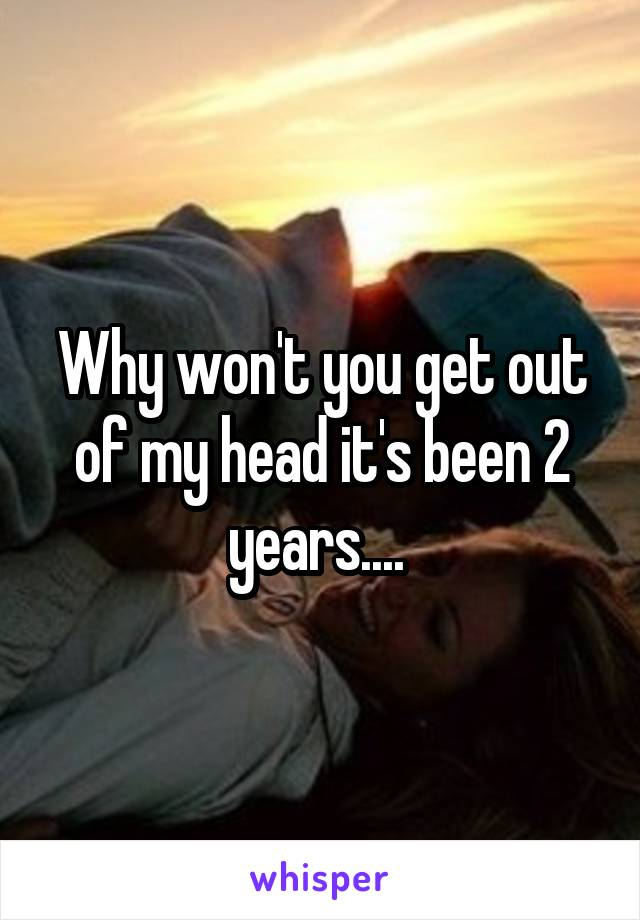 Why won't you get out of my head it's been 2 years....