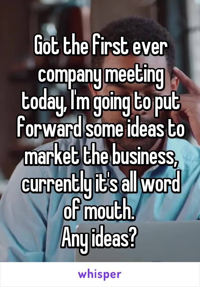 Got the first ever company meeting today, I'm going to put forward some ideas to market the business, currently it's all word of mouth.  Any ideas?