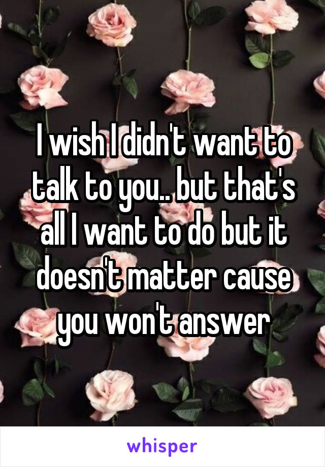 I wish I didn't want to talk to you.. but that's all I want to do but it doesn't matter cause you won't answer