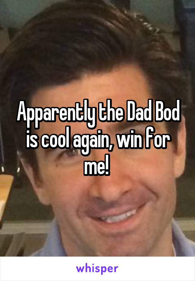 Apparently the Dad Bod is cool again, win for me!
