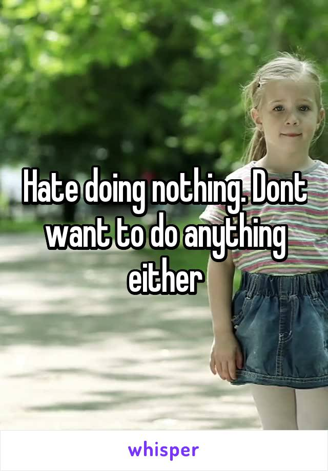 Hate doing nothing. Dont want to do anything either