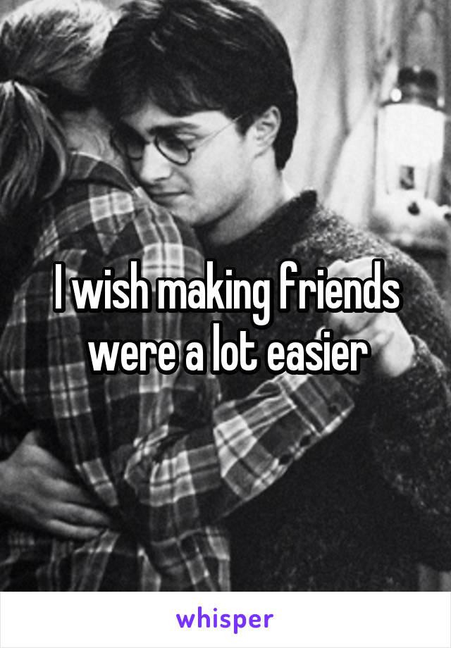 I wish making friends were a lot easier