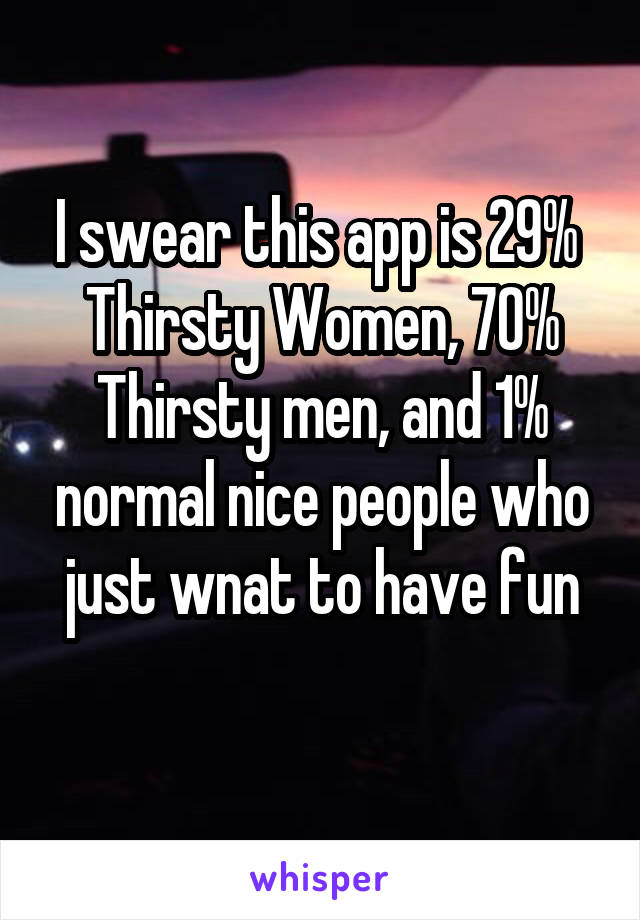 I swear this app is 29%  Thirsty Women, 70% Thirsty men, and 1% normal nice people who just wnat to have fun