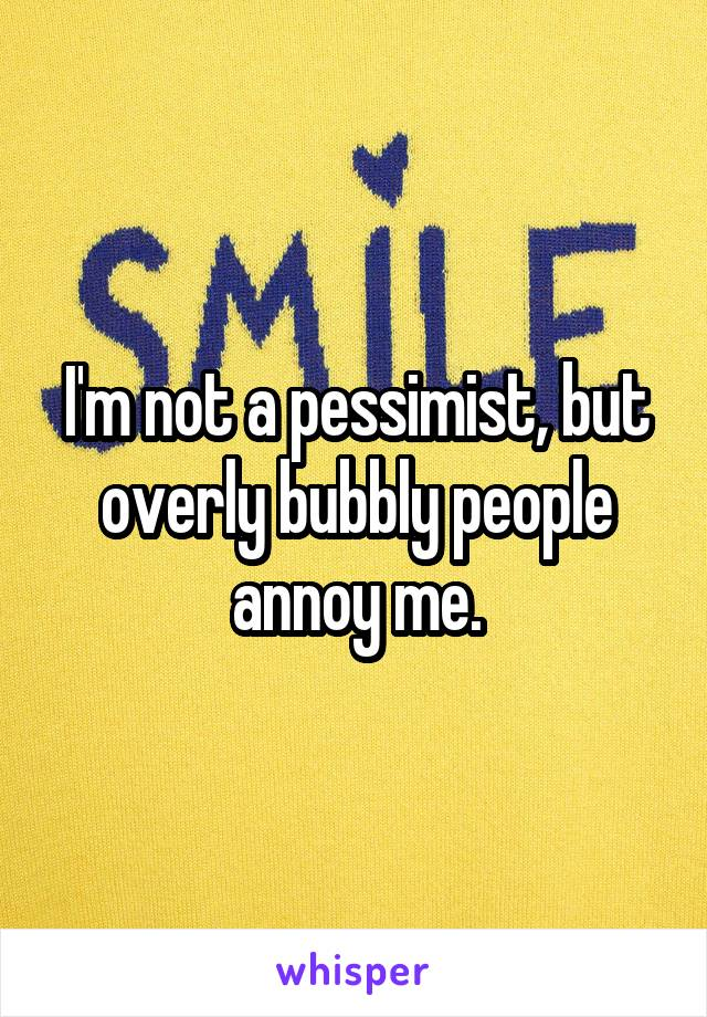 I'm not a pessimist, but overly bubbly people annoy me.