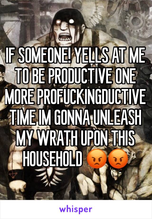 IF SOMEONE! YELLS AT ME TO BE PRODUCTIVE ONE MORE PROFUCKINGDUCTIVE TIME IM GONNA UNLEASH MY WRATH UPON THIS HOUSEHOLD 😡😡