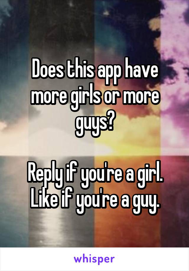 Does this app have more girls or more guys?  Reply if you're a girl. Like if you're a guy.