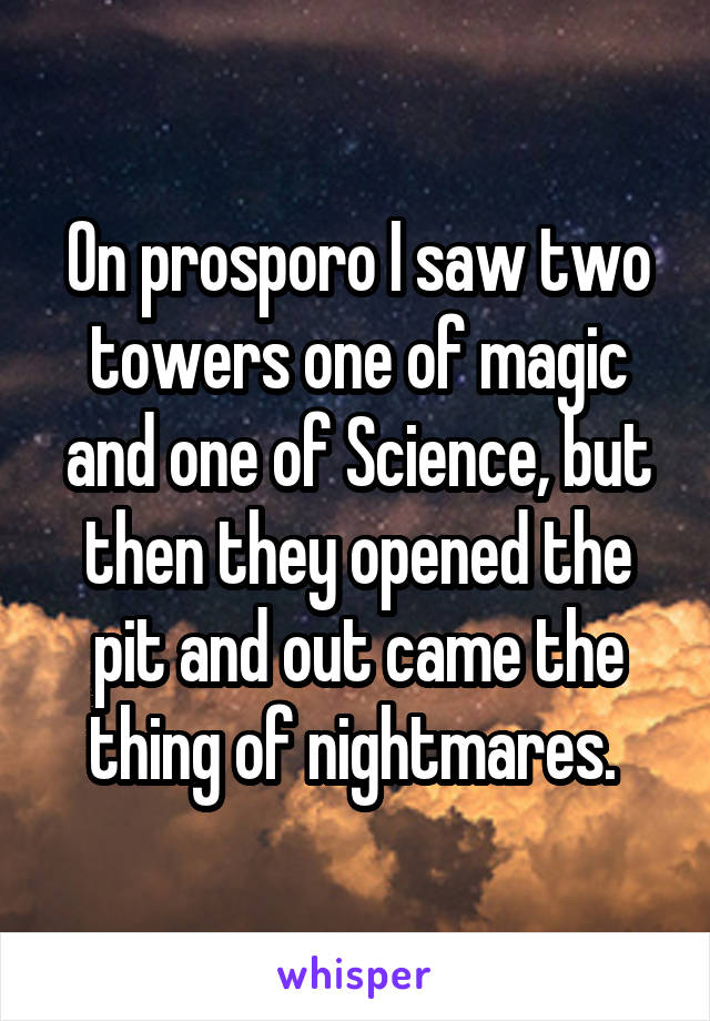 On prosporo I saw two towers one of magic and one of Science, but then they opened the pit and out came the thing of nightmares.