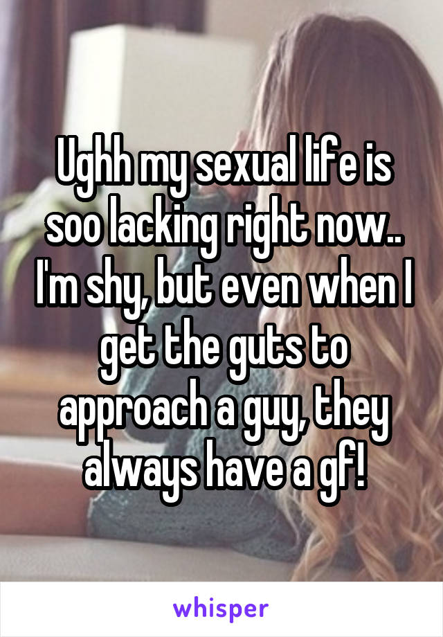Ughh my sexual life is soo lacking right now.. I'm shy, but even when I get the guts to approach a guy, they always have a gf!
