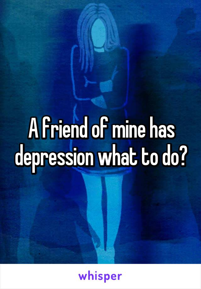 A friend of mine has depression what to do?