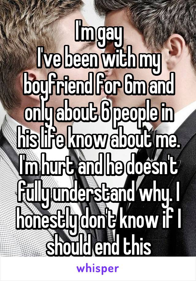 I'm gay I've been with my boyfriend for 6m and only about 6 people in his life know about me. I'm hurt and he doesn't fully understand why. I honestly don't know if I should end this
