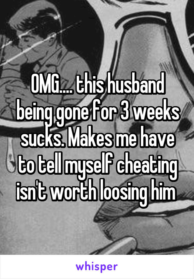 OMG.... this husband being gone for 3 weeks sucks. Makes me have to tell myself cheating isn't worth loosing him