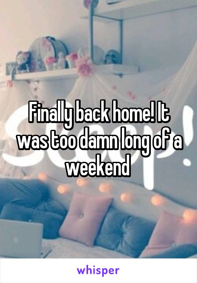 Finally back home! It was too damn long of a weekend