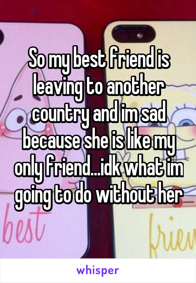 So my best friend is leaving to another country and im sad because she is like my only friend...idk what im going to do without her