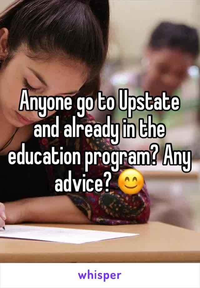 Anyone go to Upstate and already in the education program? Any advice? 😊