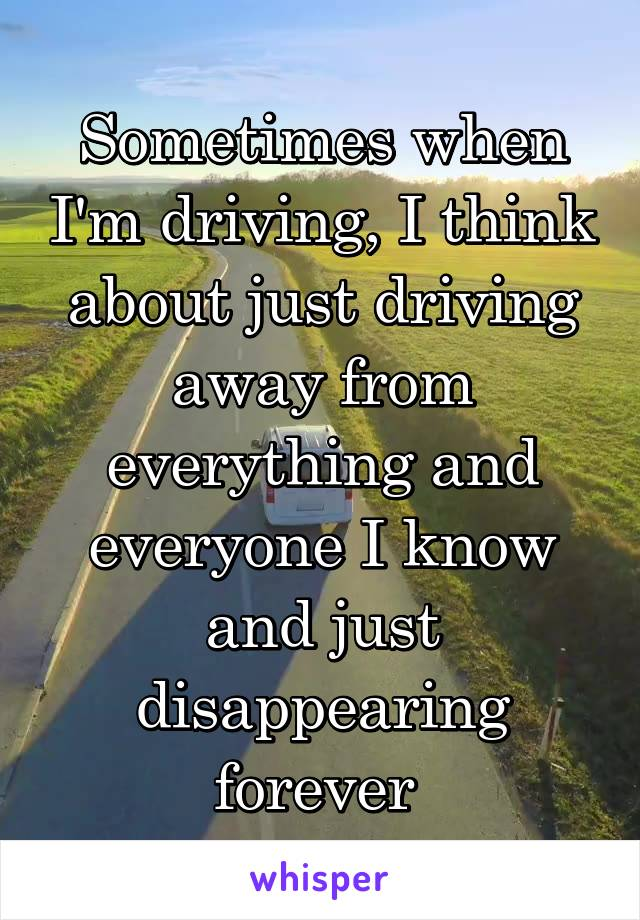 Sometimes when I'm driving, I think about just driving away from everything and everyone I know and just disappearing forever