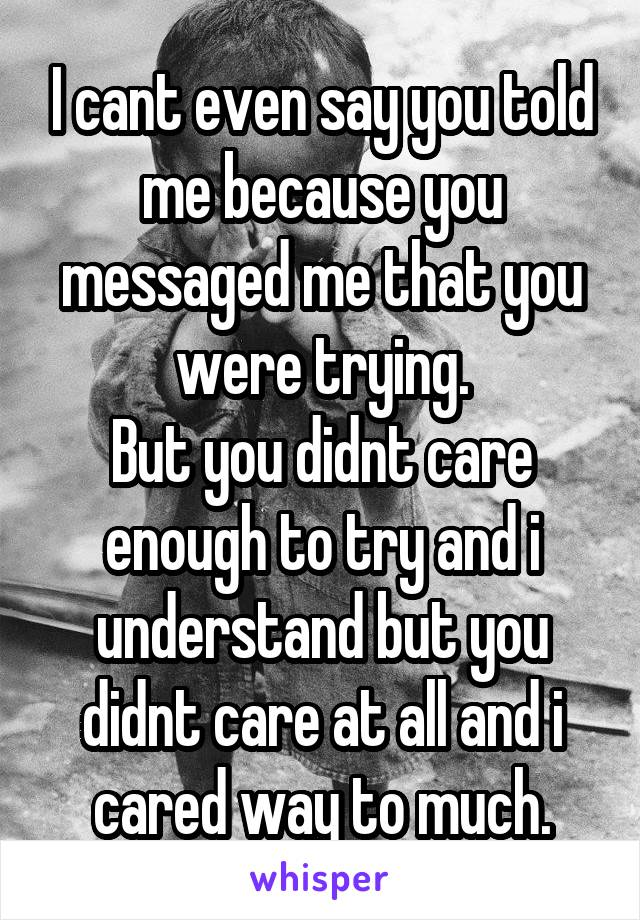 I cant even say you told me because you messaged me that you were trying. But you didnt care enough to try and i understand but you didnt care at all and i cared way to much.
