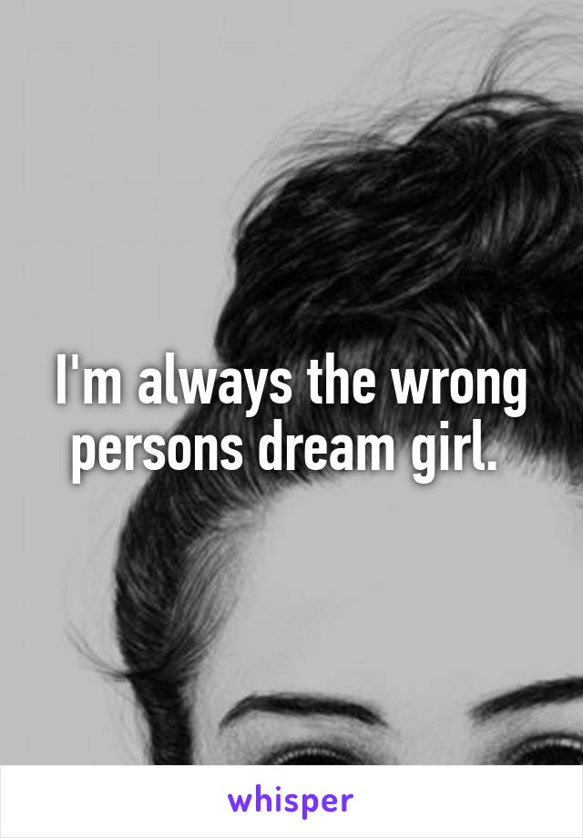 I'm always the wrong persons dream girl.