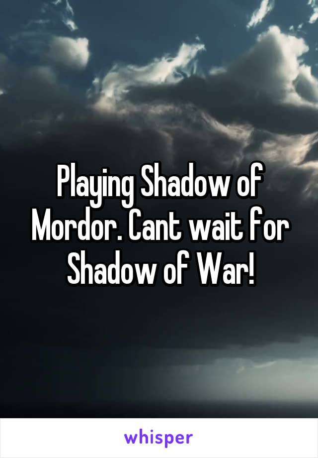 Playing Shadow of Mordor. Cant wait for Shadow of War!
