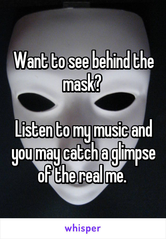 Want to see behind the mask?   Listen to my music and you may catch a glimpse of the real me.
