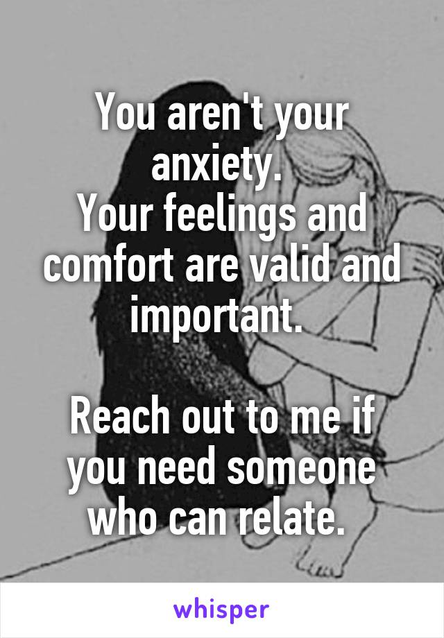 You aren't your anxiety.  Your feelings and comfort are valid and important.   Reach out to me if you need someone who can relate.