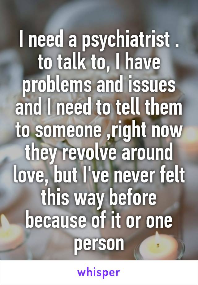 I need a psychiatrist . to talk to, I have problems and issues and I need to tell them to someone ,right now they revolve around love, but I've never felt this way before because of it or one person