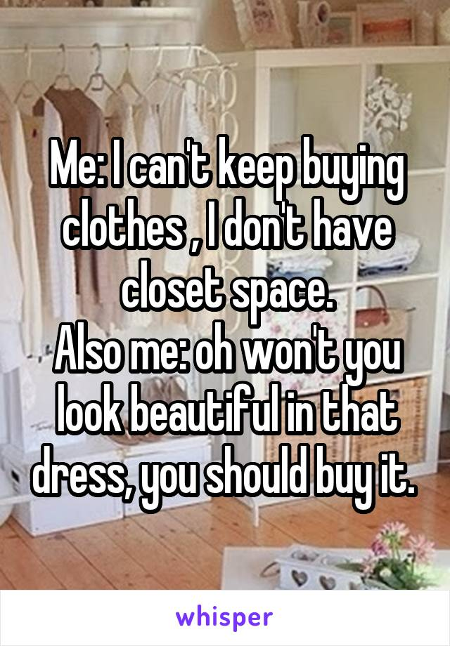 Me: I can't keep buying clothes , I don't have closet space. Also me: oh won't you look beautiful in that dress, you should buy it.