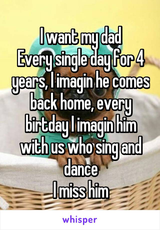 I want my dad Every single day for 4 years, I imagin he comes back home, every birtday I imagin him with us who sing and dance I miss him