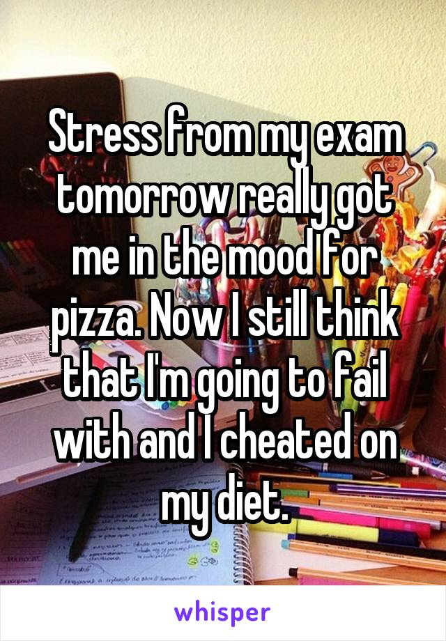 Stress from my exam tomorrow really got me in the mood for pizza. Now I still think that I'm going to fail with and I cheated on my diet.