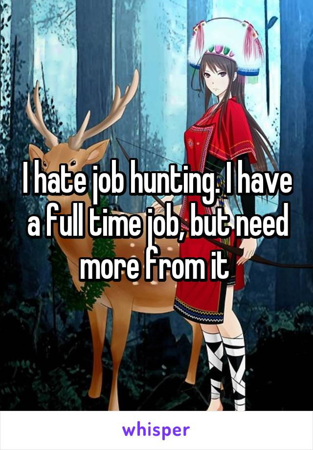 I hate job hunting. I have a full time job, but need more from it