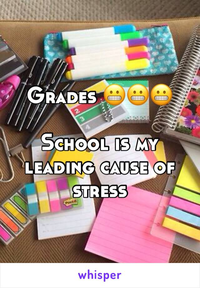 Grades 😬😬😬   School is my leading cause of stress