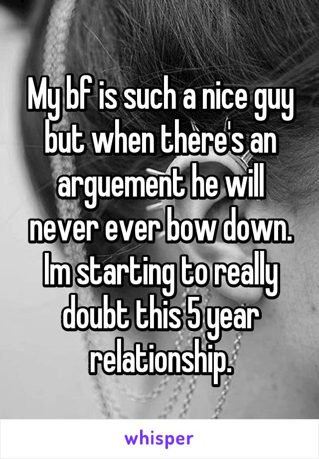 My bf is such a nice guy but when there's an arguement he will never ever bow down. Im starting to really doubt this 5 year relationship.