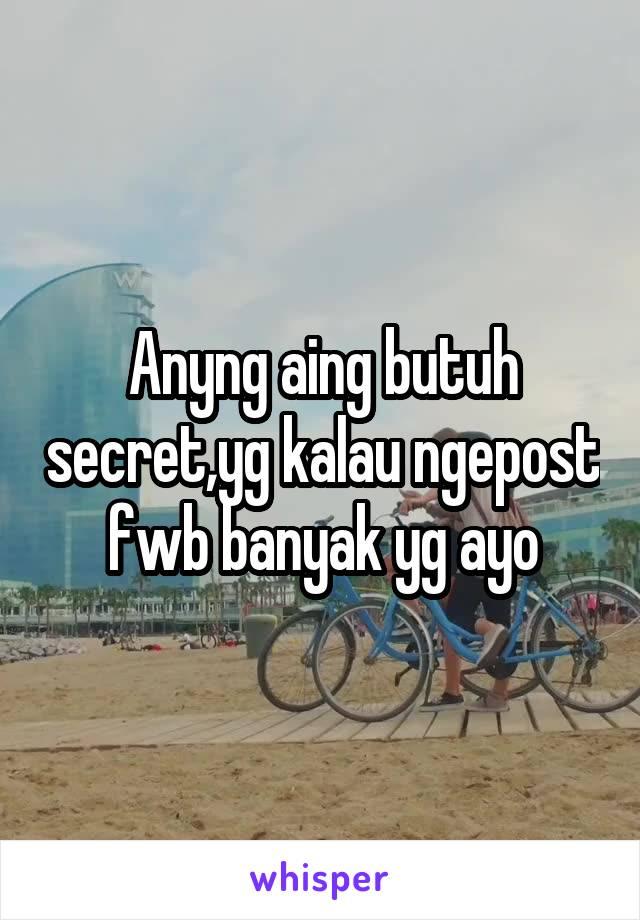 Anyng aing butuh secret,yg kalau ngepost fwb banyak yg ayo