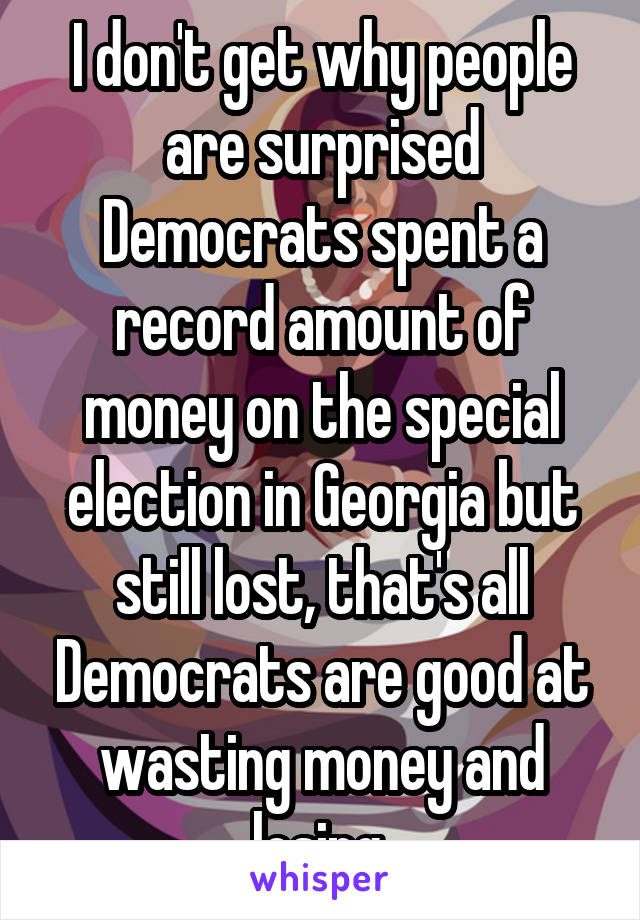 I don't get why people are surprised Democrats spent a record amount of money on the special election in Georgia but still lost, that's all Democrats are good at wasting money and losing.