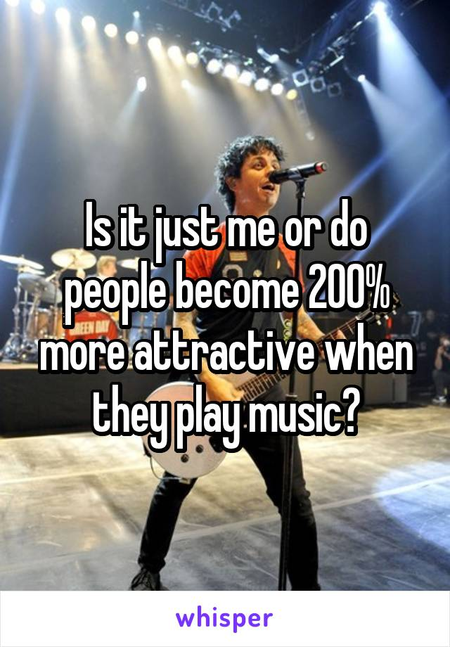 Is it just me or do people become 200% more attractive when they play music?