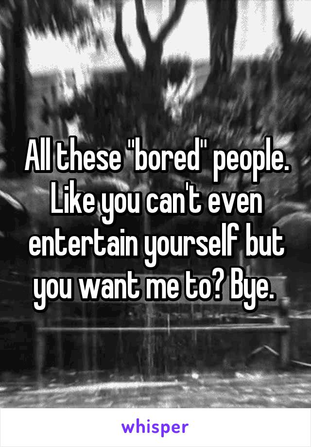 """All these """"bored"""" people. Like you can't even entertain yourself but you want me to? Bye."""