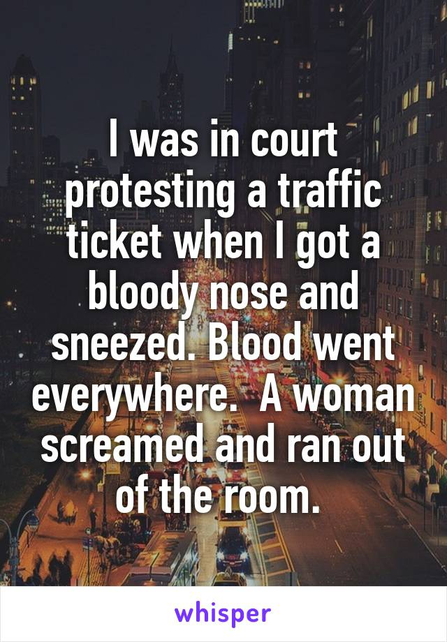 I was in court protesting a traffic ticket when I got a bloody nose and sneezed. Blood went everywhere.  A woman screamed and ran out of the room.