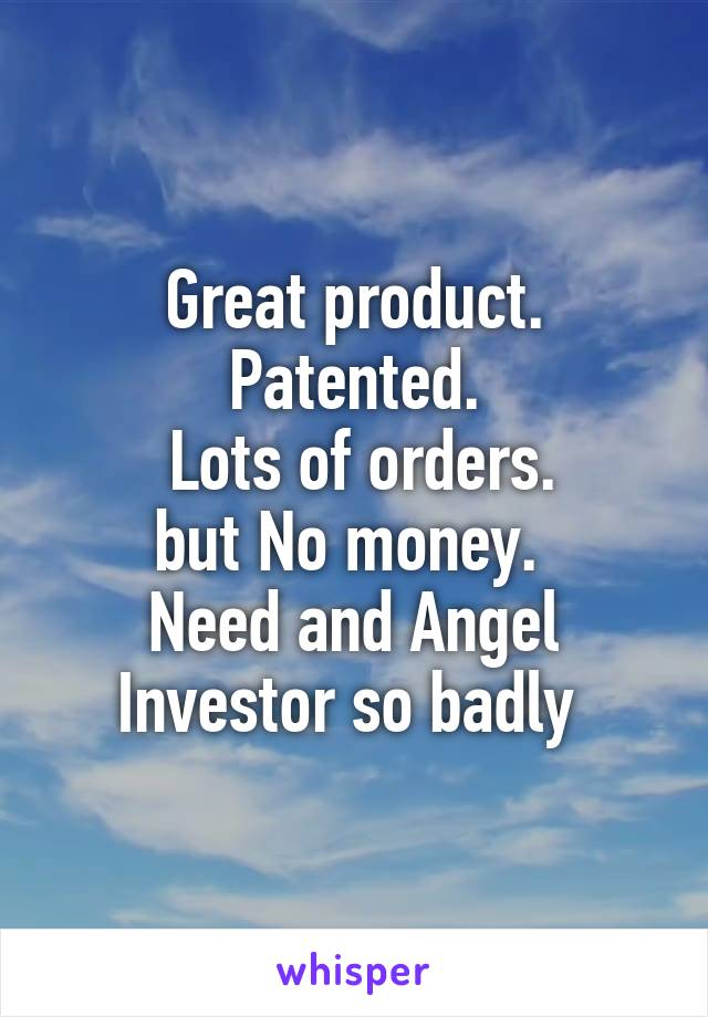 Great product. Patented.  Lots of orders. but No money.  Need and Angel Investor so badly