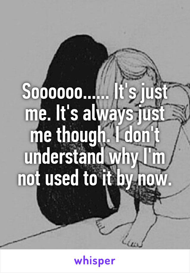 Soooooo...... It's just me. It's always just me though. I don't understand why I'm not used to it by now.